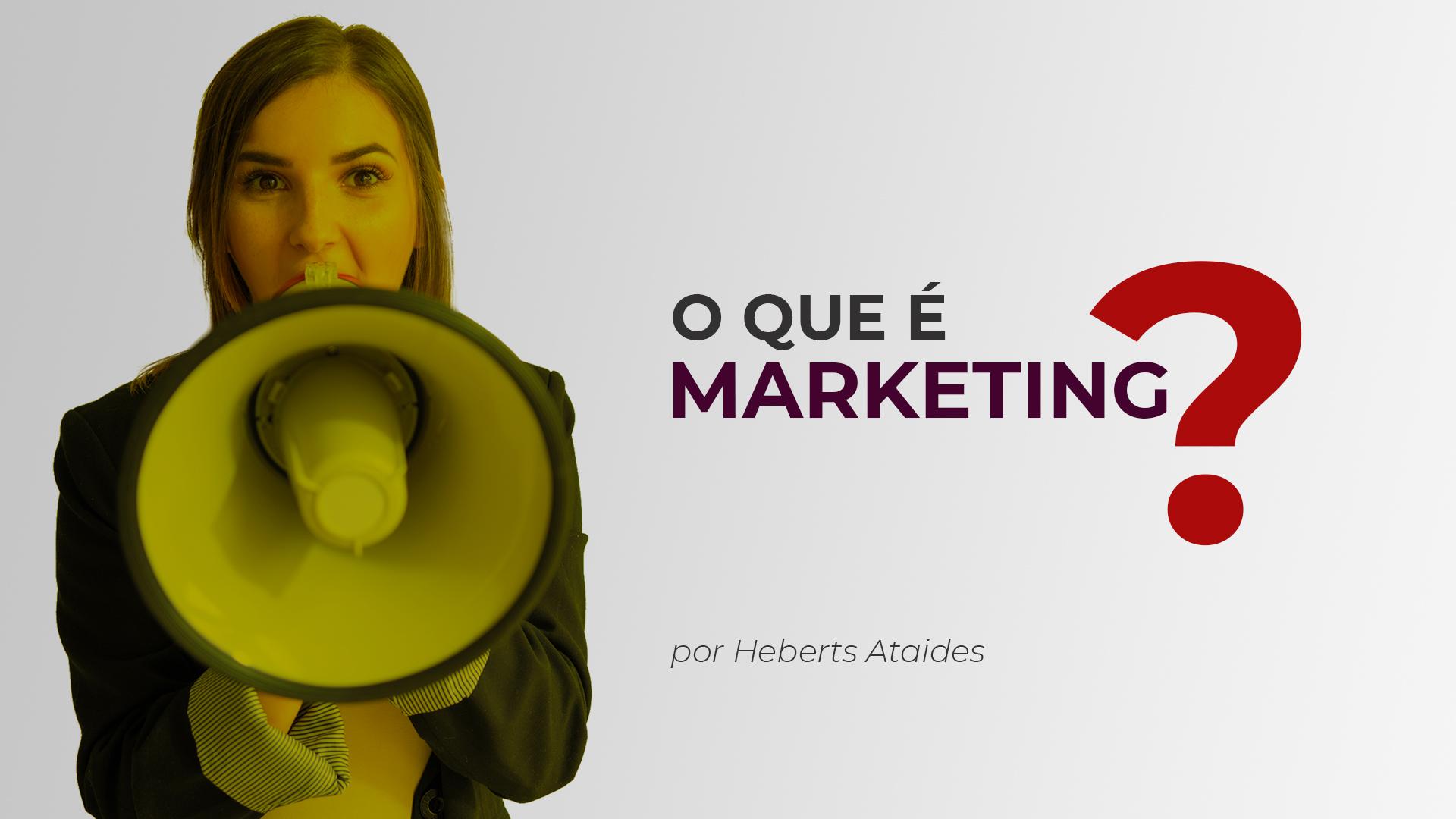 O que é Marketing? Por Heberts da Costa Ataides.